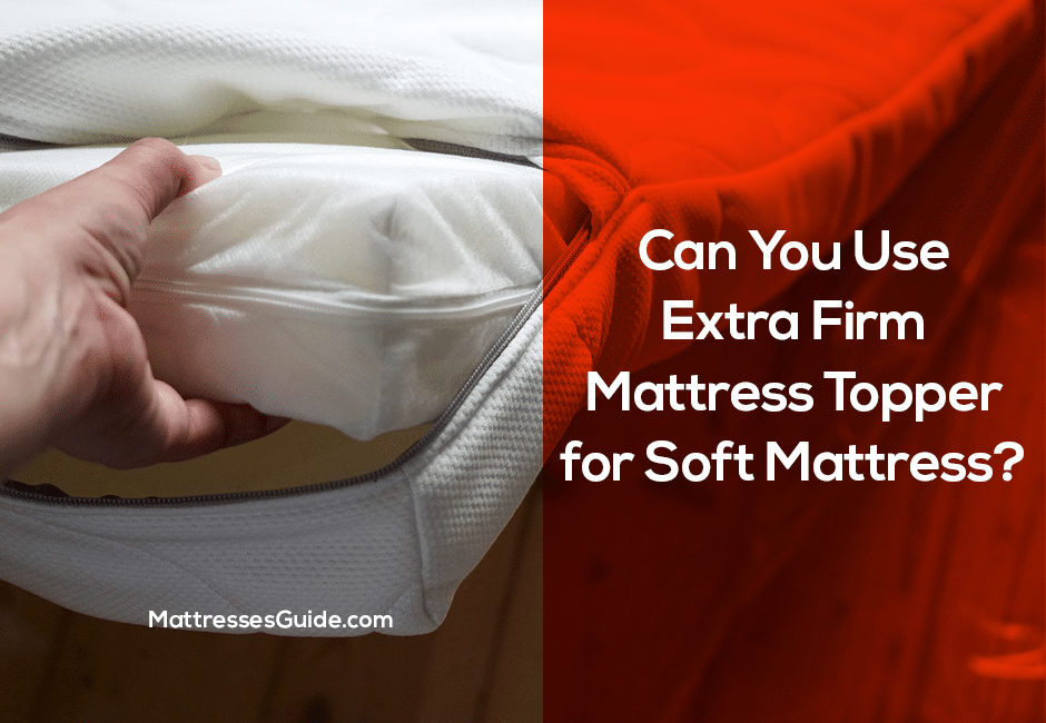 Can You Use Extra Firm Mattress Topper for Soft Mattress?